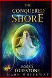 Lodestone Book Five: the Conquered Shore, Mark Whiteway, 1493617923