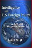 Intelligence and U. S. Foreign Policy : Iraq, 9/11, and Misguided Reform, Pillar, Paul R., 0231157924
