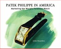 Patek Philippe in America : Marketing the World's Foremost Watch, Reardon, John, 0982037929