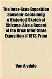 The Inter-State Exposition Souvenir; Containing a Historical Sketch of Chicago; Also a Record of the Great Inter-State Exposition of 1873, From, Arsdale Van Arsdale and Van Arsdale, 1154747921