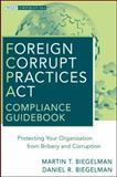 Foreign Corrupt Practices Act Compliance Guidebook : Protecting Your Organization from Bribery and Corruption, Biegelman, Martin T. and Biegelman, Daniel R., 0470527935
