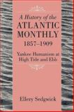 A History of the Atlantic Monthly, 1857-1909 : Yankee Humanism at High Tide and Ebb, Sedgwick, Ellery, 1558497935