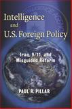 Intelligence and U. S. Foreign Policy : Iraq, 9/11, and Misguided Reform, Pillar, Paul R., 0231157932