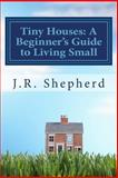 Tiny Houses: a Beginner's Guide to Living Small, J. R. Shepherd, 150032793X