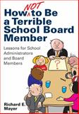 How Not to Be a Terrible School Board Member : Lessons for School Administrators and Board Members, Mayer, Richard E., 1412997933