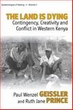 Land Is Dying : Contingency, Creativity and Conflict in Western Kenya, Geissler, Paul Wenzel, 0857457934