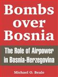 Bombs over Bosnia : The Role of Airpower in Bosnia-Herzegovina, Beale, Michael O., 1410217930