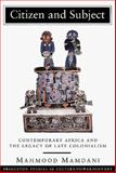 Citizen and Subject : Contemporary Africa and the Legacy of Late Colonialism, Mamdani, Mahmood, 0691027935