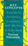 Key Concepts : A Guide to Aesthetics, Criticisms, and the Arts in Education, Pateman, Trevor, 1850007934