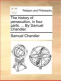 The History of Persecution, in Four Parts by Samuel Chandler, Samuel Chandler, 1170507948