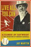 Live All You Can : Alexander Joy Cartwright and the Invention of Modern Baseball, Martin, Jay, 0231147945