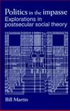 Politics in the Impasse : Explorations in Postsecular Social Theory, Martin, Bill, Jr., 0791427943