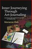 Inner Journeying Through Art-Journaling : Learning to See and Record Your Life As a Work of Art, Hieb, Marianne, 1843107945