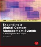 Expanding a Digital Content Management System : For the Growing Digital Media Enterprise, Arthur, Magan H., 0240807944