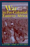 War in Pre-Colonial Eastern Africa : The Patterns and Meanings of State-Level Conflict in the 19th Century, Reid, Richard, 0821417940