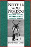 Neither Wolf nor Dog : American Indians, Environment, and Agrarian Change, Lewis, David Rich, 0195117948