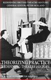 Theorizing Practice : Redefining Theatre History, Worthen, W. B. and Holland, Peter, 1403907943