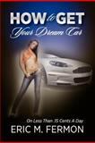 How to Get Your Dream Car on Less Than . 15 Cents a Day, Eric M. Fermon, 1105717941