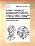 The Key of Knowledge; or Universal Conjuror Unfolding the Mysteries of the Occult Sciences, and Being a Guide to the Temple of Wisdom by Malcolm Mac, Malcolm MacLeod, 1170377947