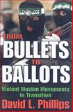 From Bullets to Ballots : Violent Muslim Movements in Transition, Phillips, David L., 1412807956