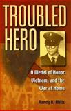 Troubled Hero : A Medal of Honor, Vietnam, and the War at Home, Mills, Randy K., 0253347955