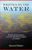 Written on the Water : British Romanticism and the Maritime Empire of Culture, Baker, Samuel, 0813927951