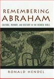 Remembering Abraham : Culture, Memory, and History in the Hebrew Bible, Hendel, Ronald S., 0195177967