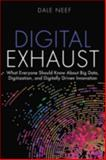 Digital Exhaust : What Everyone Should Know about Big Data, Digitization and Digitally Driven Innovation, Neef, Dale, 0133837963