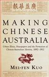 Making Chinese Australia : Urban Elites, Newspapers and Chinese-Australian Identity During Federation, Kuo, Mei-Fen, 1921867965
