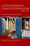 Latin American Constitutionalism,1810-2010 : The Engine Room of the Constitution, Gargarella, Roberto, 0199937966