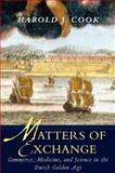 Matters of Exchange : Commerce, Medicine, and Science in the Dutch Golden Age, Cook, Harold J., 0300117965