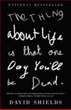 The Thing about Life Is That One Day You'll Be Dead, David Shields, 0307387968