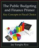 The Public Budgeting and Finance Primer : Key Concepts in Fiscal Choice, Ryu, Jay Eungha, 0765637979