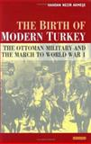 The Birth of Modern Turkey : The Ottoman Military and the March to World War I, Nezir-Akmese, Handan, 1850437971