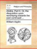 Alkibla Part II or, the Disquisition upon Worshiping Towards the East Continued, William Asplin, 1140807978