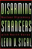 Disarming Strangers : Nuclear Diplomacy with North Korea, Sigal, Leon V., 0691057974