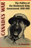 Canada's War : The Politics of the Mackenzie King Government, 1939-1945, Granatstein, J. L., 0802067972