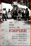 On the Edge of Empire : Gender, Race, and the Making of British Columbia, 1849-1871, Perry, Adele, 0802047971