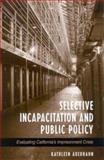 Selective Incapacitation and Public Policy : Evaluating California's Imprisonment Crisis, Auerhahn, Kathleen, 0791457974