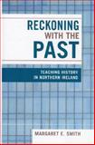 Reckoning with the Past : Teaching History in Northern Ireland, Smith, Margaret Eastman, 0739107984