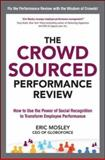 The Crowdsourced Performance Review : How to Use the Power of Social Recognition to Transform Employee Performance, Mosley, Eric, 0071817980