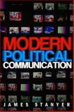 Modern Political Communication : Mediated Politics in Uncertain Times, Stanyer, James, 0745627986