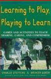 Learning to Play, Playing to Learn : Games and Activities to Teach Sharing, Caring, and Compromise, Steffens, Charlie and Gorin, Spencer, 1565657985