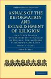 Annals of the Reformation and Establishment of Religion Vol. 1, Pt. 1 : And Other Various Occurrences in the Church of England, During Queen Elizabeth's Happy Reign, Strype, John, 1108017983