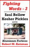 Fighting Words #3 : Saul Bellow, Kosher Pickles and the Aluminum Fortress, Katzman, Robert M., 0975527983