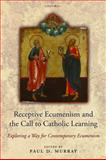 Receptive Ecumenism and the Call to Catholic Learning : Exploring a Way for Contemporary Ecumenism, Paul Murray, 0199587981