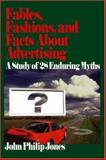 Fables, Fashions, and Facts about Advertising : A Study of 28 Enduring Myths, Jones, John Philip, 0761927999