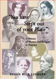 You Have Stepped Out of Your Place : A History of Women and Religion in America, Lindley, Susan Hill, 0664257992