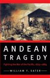 Andean Tragedy : Fighting the War of the Pacific, 1879-1884, Sater, William F., 080322799X
