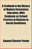 A Textbook in the History of Modern Elementary Education, with Emphasis on School Practice in Relation to Social Conditions, Samuel Chester Parker, 1151847992